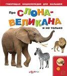 Про слона-великана и не только. Иллюстрированная говорящая энциклопедия для дошкольников
