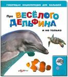 Про веселого дельфина и не только. Говорящая энциклопедия для детей